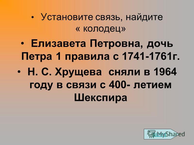 Установите связь, найдите « колодец» Елизавета Петровна, дочь Петра 1 правила с 1741-1761 г. Н. С. Хрущева сняли в 1964 году в связи с 400- летием Шекспира далее