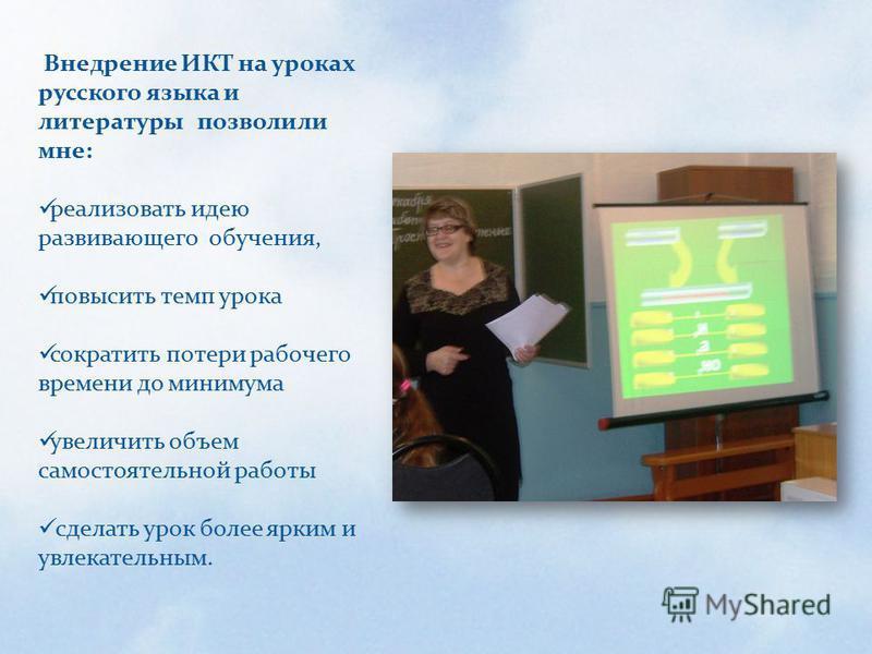 Внедрение ИКТ на уроках русского языка и литературы позволили мне: реализовать идею развивающего обучения, повысить темп урока сократить потери рабочего времени до минимума увеличить объем самостоятельной работы сделать урок более ярким и увлекательн