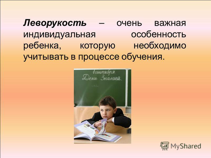 Леворукость – очень важная индивидуальная особенность ребенка, которую необходимо учитывать в процессе обучения.