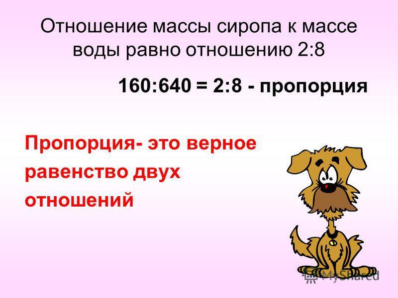 Отношение массы сиропа к массе воды равно отношению 2:8 160:640 = 2:8 - пропорция Пропорция- это верное равенство двух отношений