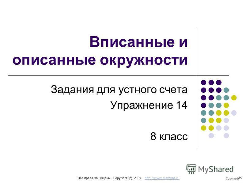 Вписанные и описанные окружности Задания для устного счета Упражнение 14 8 класс Все права защищены. Copyright 2009. http://www.mathvaz.ruhttp://www.mathvaz.ru с Copyright с