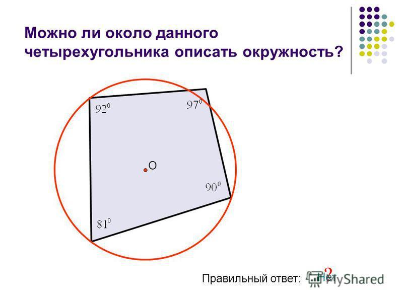 Можно ли около данного четырехугольника описать окружность? О Правильный ответ: ? Нет