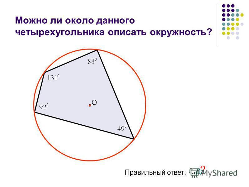 Можно ли около данного четырехугольника описать окружность? О Правильный ответ: ? Да