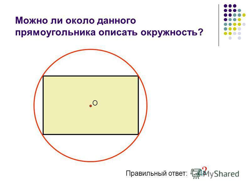 Можно ли около данного прямоугольника описать окружность? О Правильный ответ: ? Да