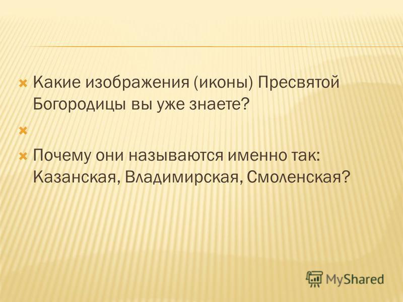 Какие изображения (иконы) Пресвятой Богородицы вы уже знаете? Почему они называются именно так: Казанская, Владимирская, Смоленская?