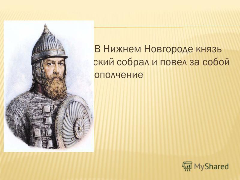 В Нижнем Новгороде князь Дмитрий Пожарский собрал и повел за собой народ народное ополчение