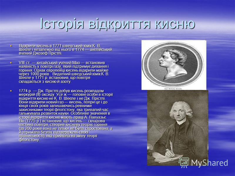 Історія відкриття кисню Відкрили кисень в 1771 шведський хімік К. В. Шеєле і незалежно від нього в 1774 англійський вчений Джозеф Прістлі. Відкрили кисень в 1771 шведський хімік К. В. Шеєле і незалежно від нього в 1774 англійський вчений Джозеф Пріст