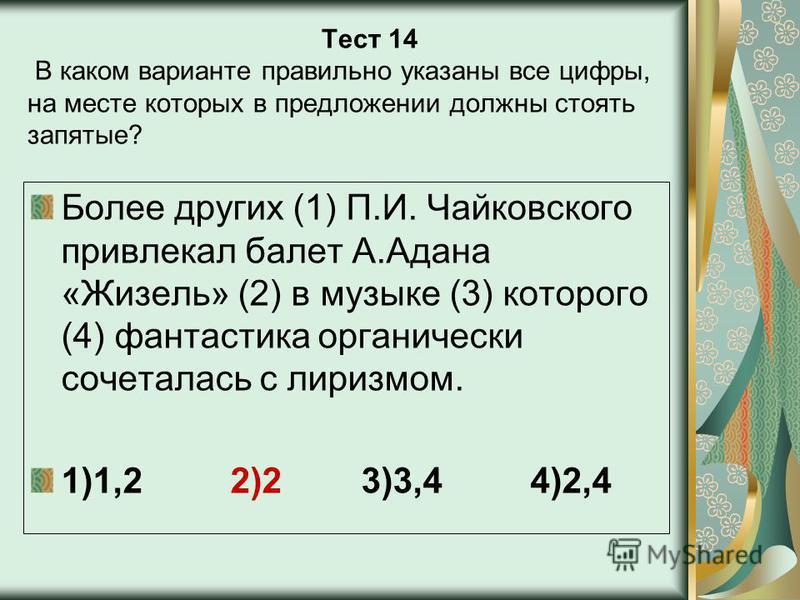Тест 14 В каком варианте правильно указаны все цифры, на месте которых в предложении должны стоять запятые? Более других (1) П.И. Чайковского привлекал балет А.Адана «Жизель» (2) в музыке (3) которого (4) фантастика органически сочеталась с лиризмом.