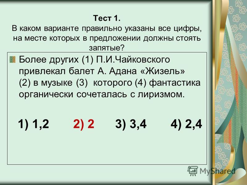 Тест 1. В каком варианте правильно указаны все цифры, на месте которых в предложении должны стоять запятые? Более других (1) П.И.Чайковского привлекал балет А. Адана «Жизель» (2) в музыке (3) которого (4) фантастика органически сочеталась с лиризмом.