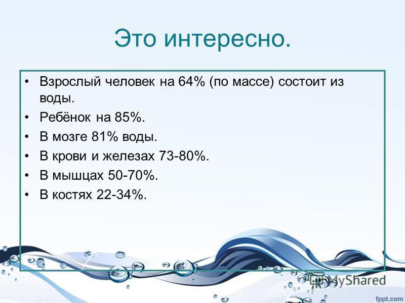 Вода и человек Много ли воды в твоём теле, ты можешь сосчитать: массу твоего тела нужно разделить на 3 и полученное число умножить на 2. Много воды и в теле человека. Наше тело почти на 2/3 состоит из воды. Вода входит в состав крови. Испаряясь с пов