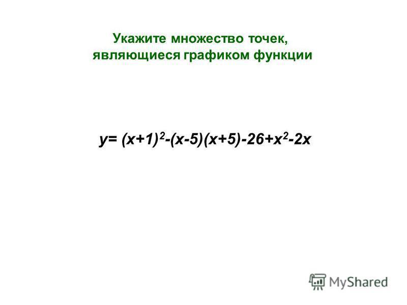 Укажите множество точек, являющиеся графиком функции у= (х+1) 2 -(х-5)(х+5)-26+х 2 -2 х