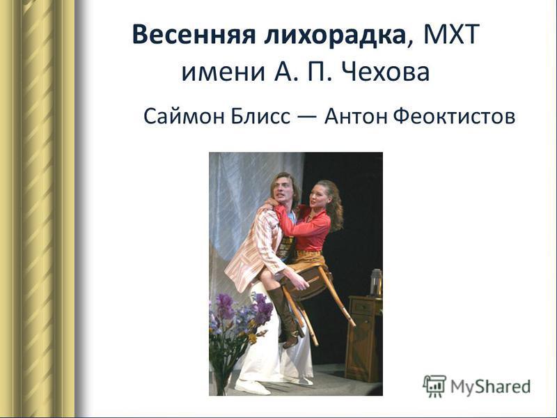 Весенняя лихорадка, МХТ имени А. П. Чехова Саймон Блисс Антон Феоктистов