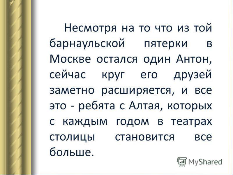 Несмотря на то что из той барнаульской пятерки в Москве остался один Антон, сейчас круг его друзей заметно расширяется, и все это - ребята с Алтая, которых с каждым годом в театрах столицы становится все больше.