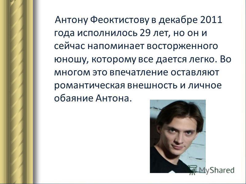 Антону Феоктистову в декабре 2011 года исполнилось 29 лет, но он и сейчас напоминает восторженного юношу, которому все дается легко. Во многом это впечатление оставляют романтическая внешность и личное обаяние Антона.