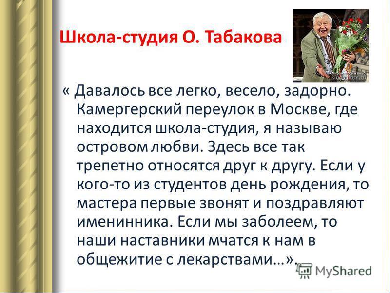 Школа-студия О. Табакова « Давалось все легко, весело, задорно. Камергерский переулок в Москве, где находится школа-студия, я называю островом любви. Здесь все так трепетно относятся друг к другу. Если у кого-то из студентов день рождения, то мастера
