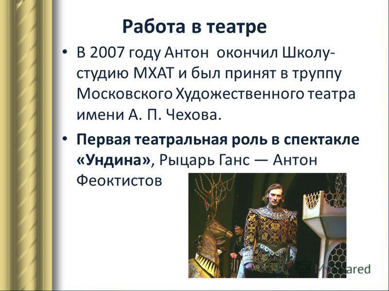 Работа в театре В 2007 году Антон окончил Школу- студию МХАТ и был принят в труппу Московского Художественного театра имени А. П. Чехова. Первая театральная роль в спектакле «Ундина», Рыцарь Ганс Антон Феоктистов