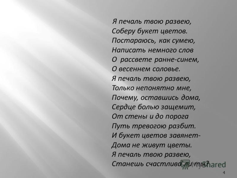 Я печаль твою развею, Соберу букет цветов. Постараюсь, как сумею, Написать немного слов О рассвете ранние-синем, О весеннем соловье. Я печаль твою развею, Только непонятно мне, Почему, оставшись дома, Сердце болью защемит, От стены и до порога Путь т