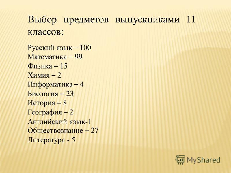 Выбор предметов выпускниками 11 классов: Русский язык – 100 Математика – 99 Физика – 15 Химия – 2 Информатика – 4 Биология – 23 История – 8 География – 2 Английский язык-1 Обществознание – 27 Литература - 5