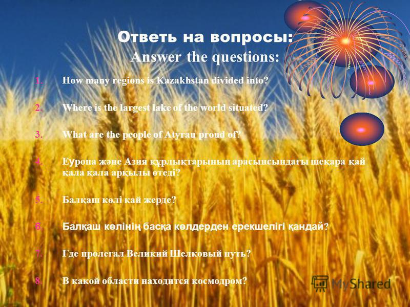 Ответь на вопросы: Answer the questions: 1. How many regions is Kazakhstan divided into? 2. Where is the largest lake of the world situated? 3. What are the people of Atyrau proud of? 4. Е у ропа және Азия құрлықтарының арасынсындағы шеқара қай қала
