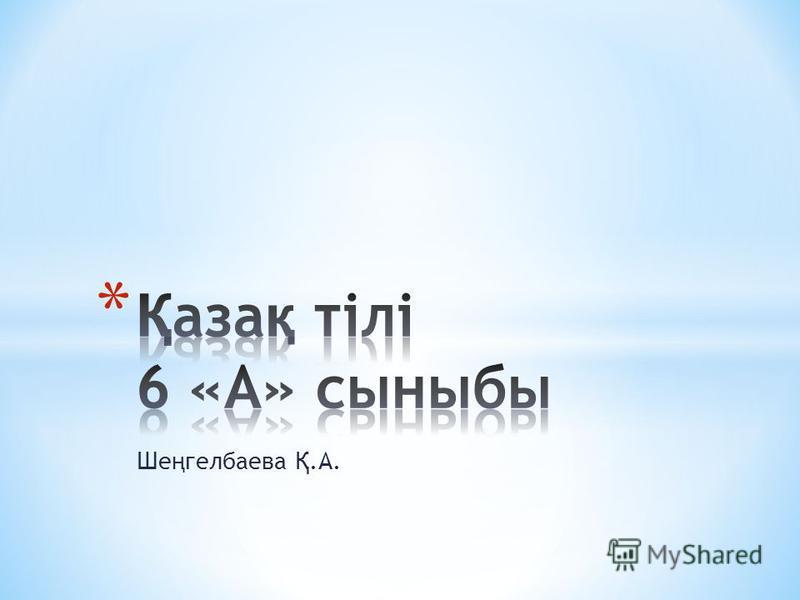Ше ң гелбаева Қ.А.