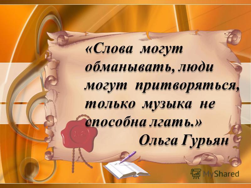 «Слова могут обманывать, люди могут притворяться, только музыка не способна лгать.» Ольга Гурьян