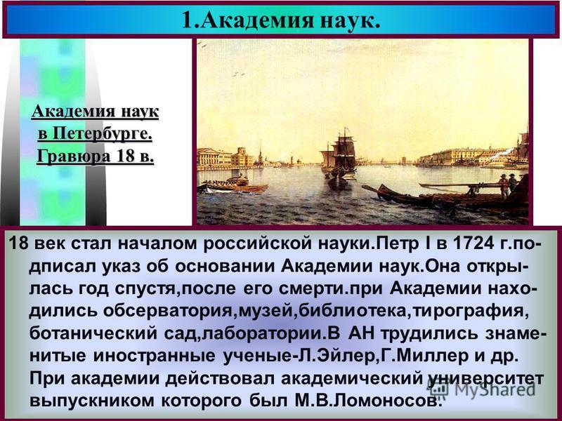 Меню 1. Академия наук. 18 век стал началом российской науки.Петр I в 1724 г.подписал указ об основании Академии наук.Она открылась год спустя,после его смерти.при Академии находились обсерватория,музей,библиотека,типография, ботанический сад,лаборато
