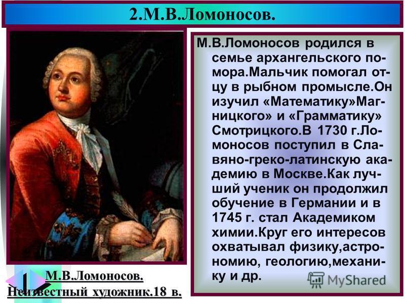 Меню 2.М.В.Ломоносов. М.В.Ломоносов родился в семье архангельского по- мора.Мальчик помогал отцу в рыбном промысле.Он изучил «Математику»Маг- ницкого» и «Грамматику» Смотрицкого.В 1730 г.Ло- моносов поступил в Сла- вяно-греко-латинскую академию в Мос