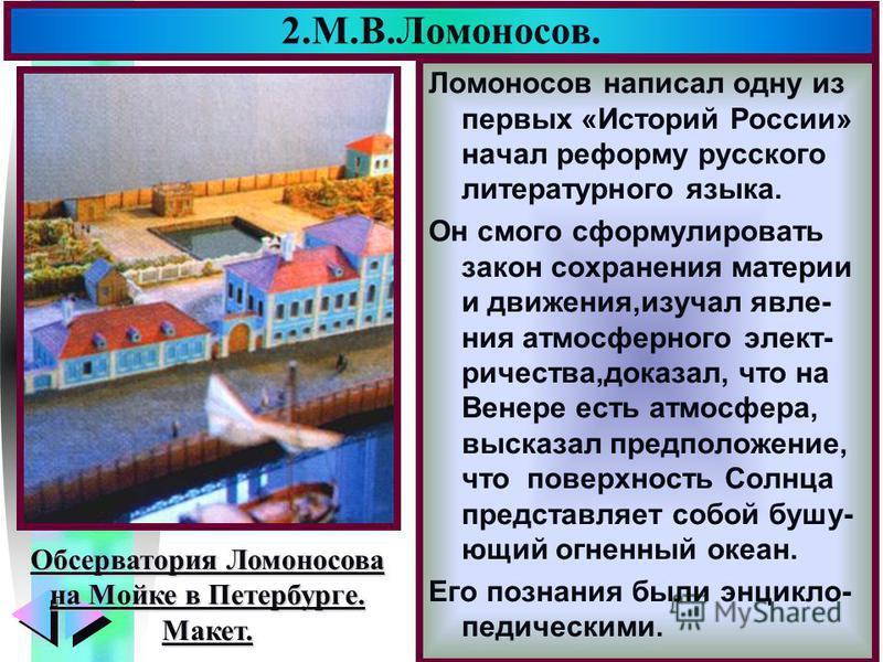 Меню 2.М.В.Ломоносов. Ломоносов написал одну из первых «Историй России» начал реформу русского литературного языка. Он смог сформулировать закон сохранения материи и движения,изучал явления атмосферного электричества,доказал, что на Венере есть атмос