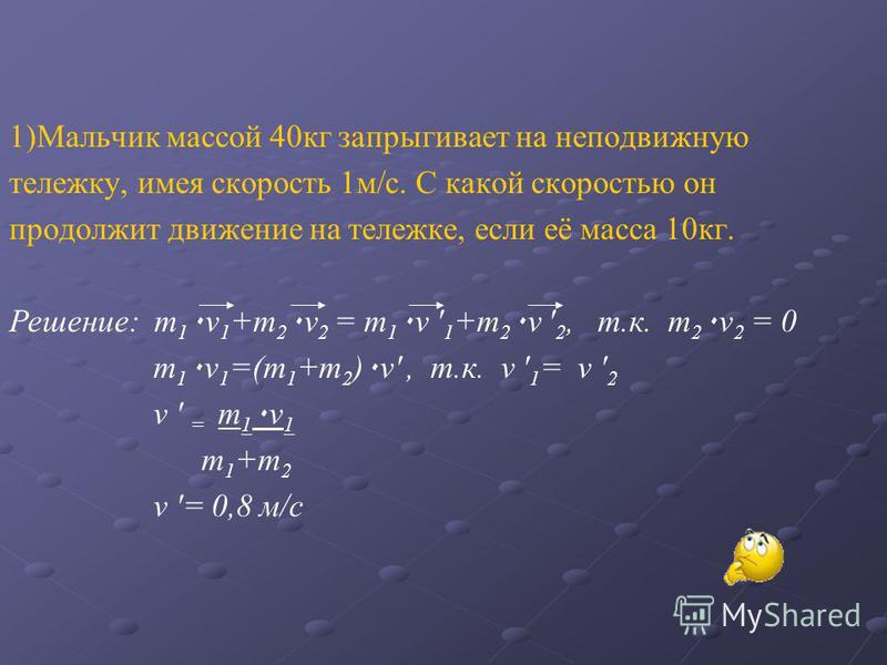 1)Мальчик массой 40 кг запрыгивает на неподвижную тележку, имея скорость 1 м/с. С какой скоростью он продолжит движение на тележке, если её масса 10 кг. Решение: m 1 ٠ v 1 +m 2 ٠ v 2 = m 1 ٠ v ' 1 +m 2 ٠ v ' 2, т.к. m 2 ٠ v 2 = 0 m 1 ٠ v 1 =(m 1 +m 2