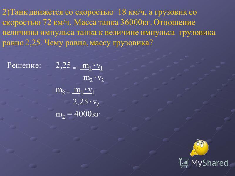 2)Танк движется со скоростью 18 км/ч, а грузовик со скоростью 72 км/ч. Масса танка 36000 кг. Отношение величины импульса танка к величине импульса грузовика равно 2,25. Чему равна, массу грузовика? Решение: 2,25 = m 1 ٠ v 1 m 2 ٠ v 2 m 2 = m 1 ٠ v 1