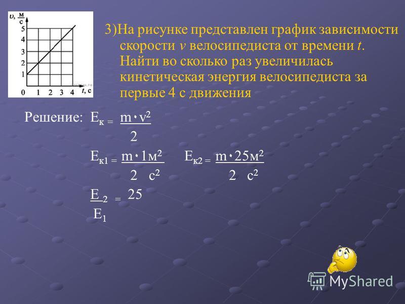 3)На рисунке представлен график зависимости скорости v велосипедиста от времени t. Найти во сколько раз увеличилась кинетическая энергия велосипедиста за первые 4 c движения Решение: Е к = m ٠ v 2 2 Е к 1 = m ٠ 1 м 2 Е к 2 = m ٠ 25 м 2 2 с 2 2 с 2 Е