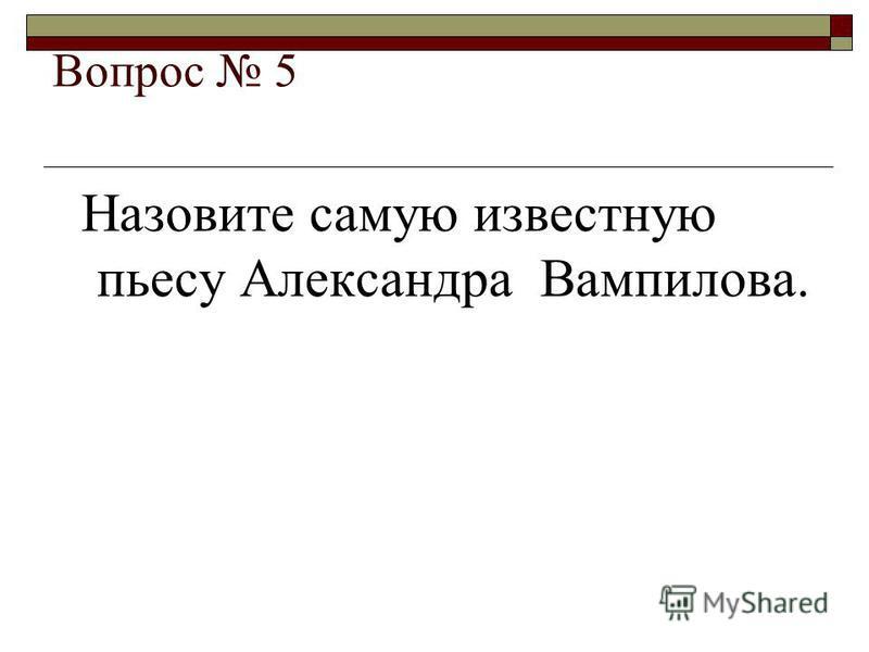 Вопрос 5 Назовите самую известную пьесу Александра Вампилова.