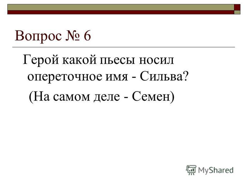 Вопрос 6 Герой какой пьесы носил опереточное имя - Сильва? (На самом деле - Семен)