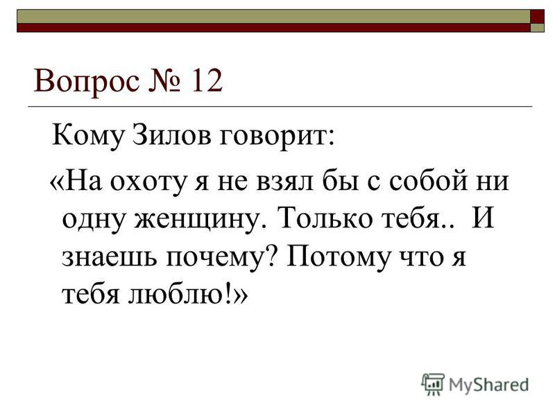 Вопрос 12 Кому Зилов говорит: «На охоту я не взял бы с собой ни одну женщину. Только тебя.. И знаешь почему? Потому что я тебя люблю!»