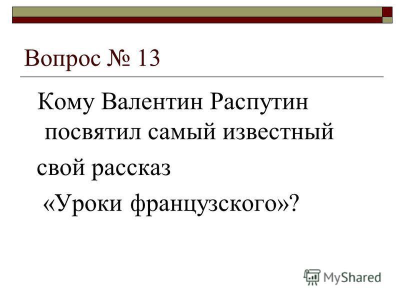 Вопрос 13 Кому Валентин Распутин посвятил самый известный свой рассказ «Уроки французского»?
