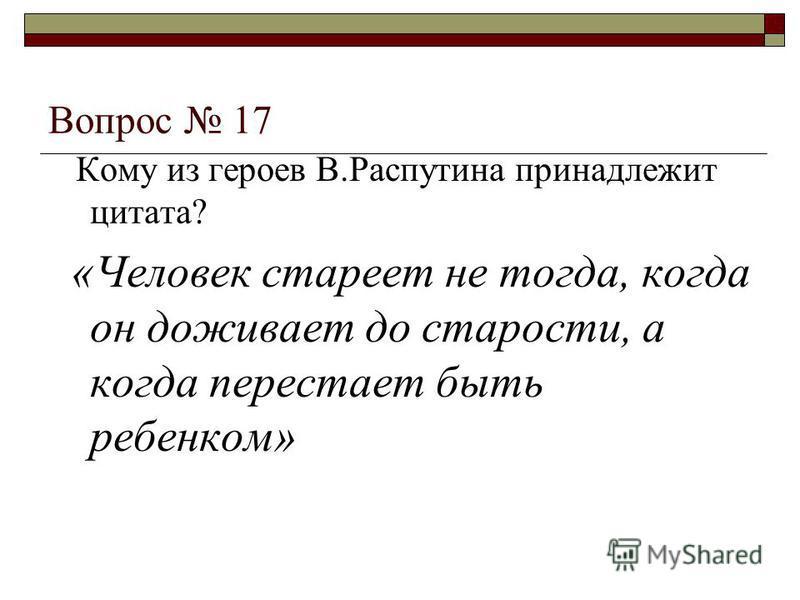 Вопрос 17 Кому из героев В.Распутина принадлежит цитата? «Человек стареет не тогда, когда он доживает до старости, а когда перестает быть ребенком»