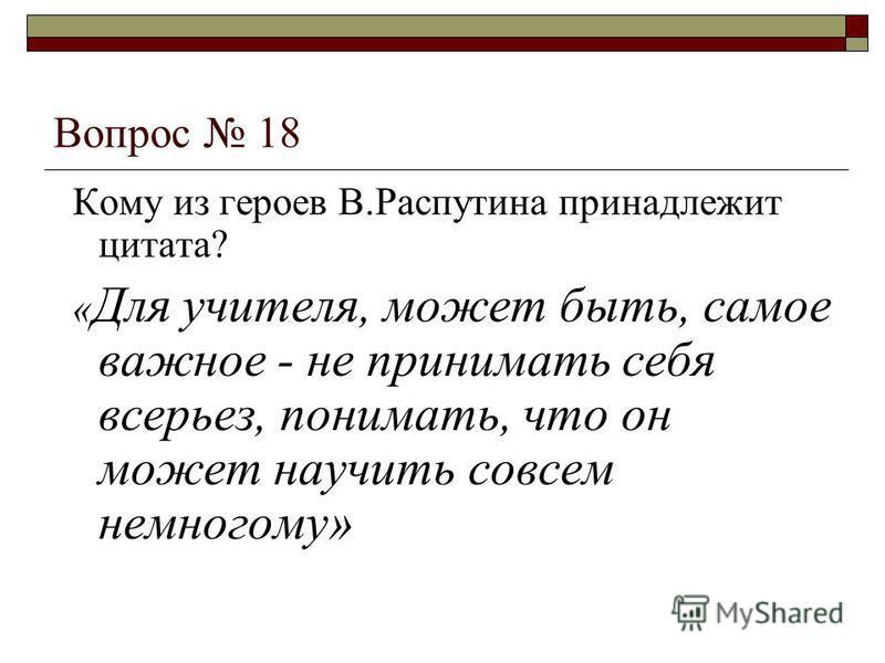 Вопрос 18 Кому из героев В.Распутина принадлежит цитата? « Для учителя, может быть, самое важное - не принимать себя всерьез, понимать, что он может научить совсем немногому»