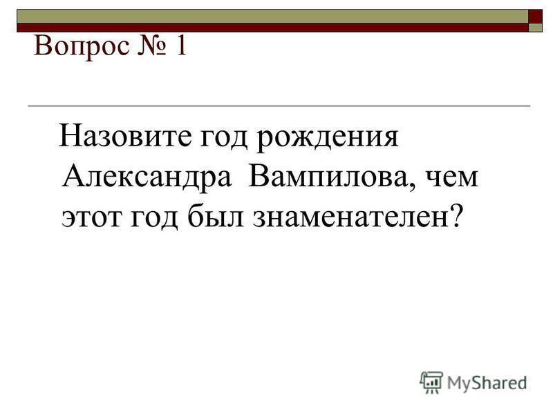 Вопрос 1 Назовите год рождения Александра Вампилова, чем этот год был знаменателен?