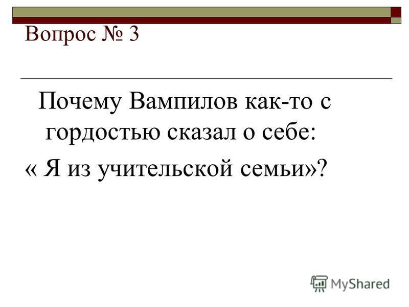 Вопрос 3 Почему Вампилов как-то с гордостью сказал о себе: « Я из учительской семьи»?