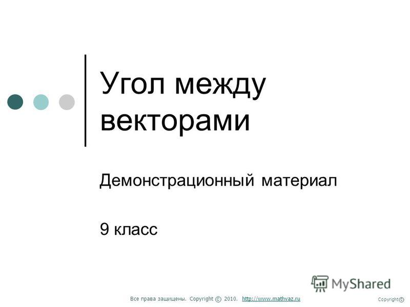 Угол между векторами Демонстрационный материал 9 класс Все права защищены. Copyright 2010. http://www.mathvaz.ruhttp://www.mathvaz.ru с Copyright с