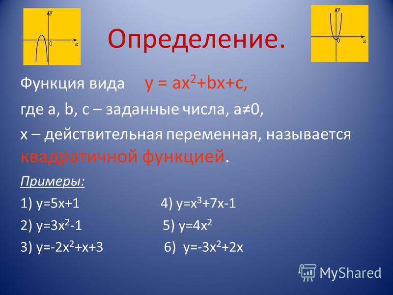 Определение. Функция вида у = ах 2 +bх+с, где а, b, c – заданные числа, а 0, х – действительная переменная, называется квадратичной функцией. Примеры: 1) у=5 х+1 4) у=x 3 +7x-1 2) у=3 х 2 -1 5) у=4 х 2 3) у=-2 х 2 +х+3 6) у=-3 х 2 +2 х