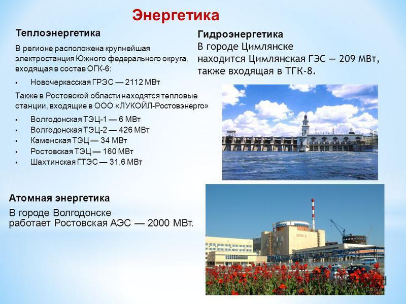 Теплоэнергетика В регионе расположена крупнейшая электростанция Южного федерального округа, входящая в состав ОГК-6: Новочеркасская ГРЭС 2112 МВт Также в Ростовской области находятся тепловые станции, входящие в ООО «ЛУКОЙЛ-Ростовэнерго» Волгодонская