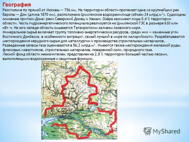 География Расстояние по прямой от Москвы 756 км. На территории области протекает одна из крупнейших рек Европы Дон (длина 1870 км), расположено Цимлянское водохранилище (объём 24 млрд м³). Судоходны основные притоки Дона: реки Северский Донец и Маныч