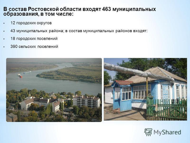 В состав Ростовской области входят 463 муниципальных образования, в том числе: 12 городских округов 43 муниципальных района; в состав муниципальных районов входят: 18 городских поселений 390 сельских поселений