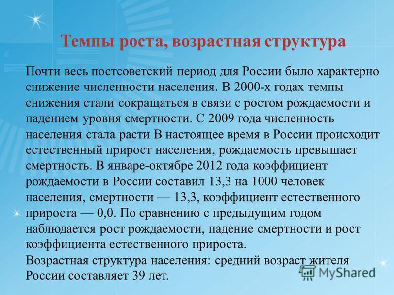 Темпы роста, возрастная структура Почти весь постсоветский период для России было характерно снижение численности населения. В 2000-х годах темпы снижения стали сокращаться в связи с ростом рождаемости и падением уровня смертности. С 2009 года числен