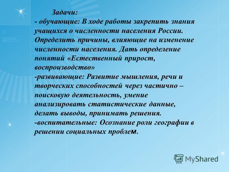 Задачи: - обучающие: В ходе работы закрепить знания учащихся о численности населения России. Определить причины, влияющие на изменение численности населения. Дать определение понятий «Естественный прирост, воспроизводство» -развивающие: Развитие мышл