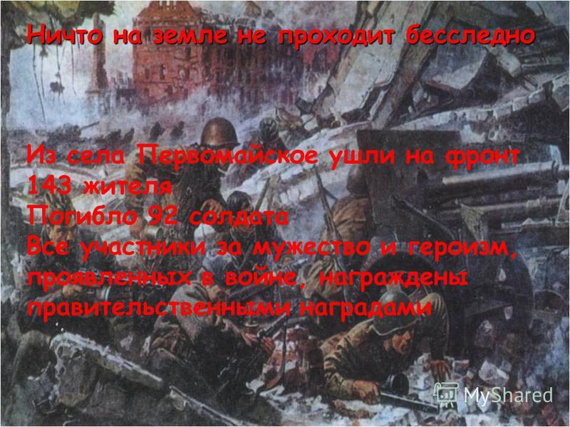 Ничто на земле не проходит бесследно Из села Первомайское ушли на фронт 143 жителя Погибло 92 солдата Все участники за мужество и героизм, проявленных в войне, награждены правительственными наградами