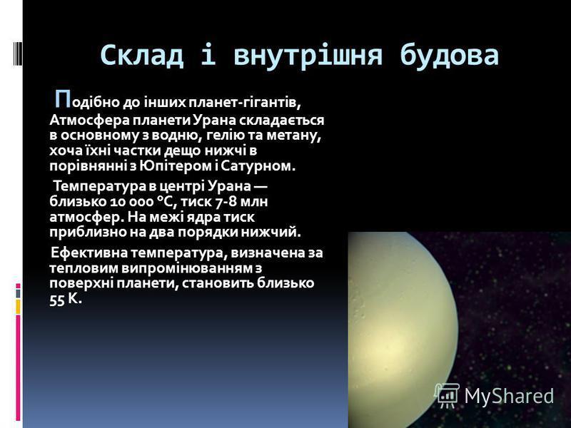 Склад і внутрішня будова П одібно до інших планет-гігантів, Атмосфера планети Урана складається в основному з водню, гелію та метану, хоча їхні частки дещо нижчі в порівнянні з Юпітером і Сатурном. Температура в центрі Урана близько 10 000 °C, тиск 7