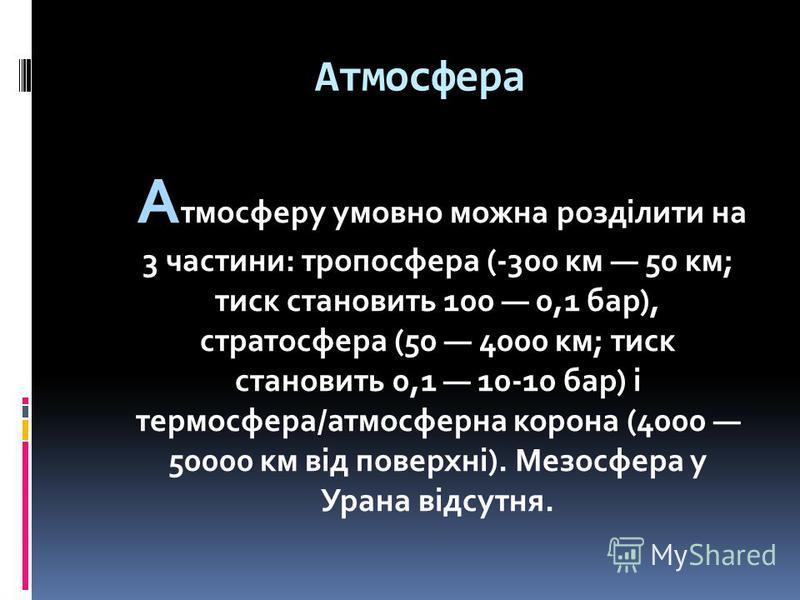 Атмосфера А тмосферу умовно можна розділити на 3 частини: тропосфера (-300 км 50 км; тиск становить 100 0,1 бар), стратосфера (50 4000 км; тиск становить 0,1 10-10 бар) і термосфера/атмосферна корона (4000 50000 км від поверхні). Мезосфера у Урана ві