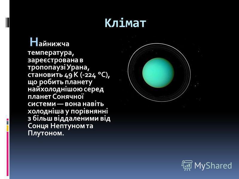 Клімат Н айнижча температура, зареєстрована в тропопаузі Урана, становить 49 К (-224 °C), що робить планету найхолоднішою серед планет Сонячної системи вона навіть холодніша у порівнянні з більш віддаленими від Сонця Нептуном та Плутоном.